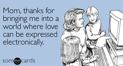 """""""Mom, thanks for bringing me into a world where love can be expressed electronically"""" E-Card"""