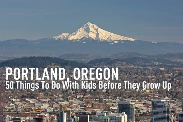 50 Things to Do with Kids in Portland Oregon Before they Grow Up