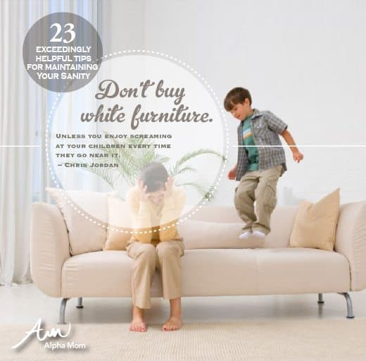 Don't Buy White Furniture. 23 Tips on How to Stay Sane When Raising Children.