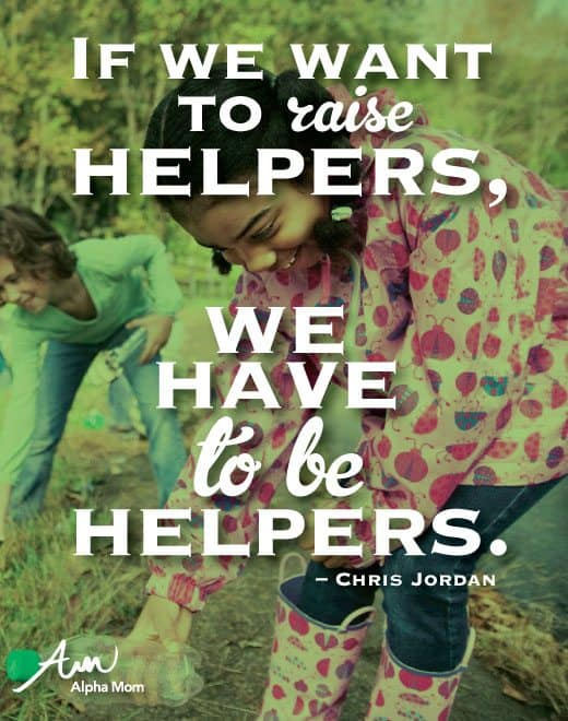 """If we want to raise helpers, we have to be helpers"" by Chris Jordan for Alphamom.com"