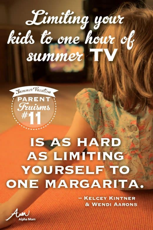 "Parent Truisms Summer Vacation Edition: ""Limiting your kids to one hour of summer TV is as hard as limiting yourself to one margarita."""