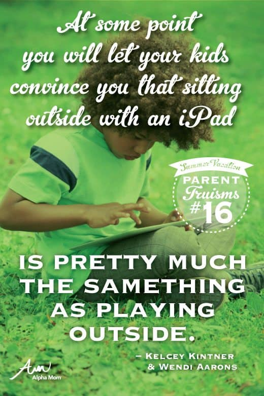 "Parent Truism Summer Vacation Edition: ""At some point you will let your kids convince you that sitting outside with an iPad is pretty much the same thing as playing outside."""