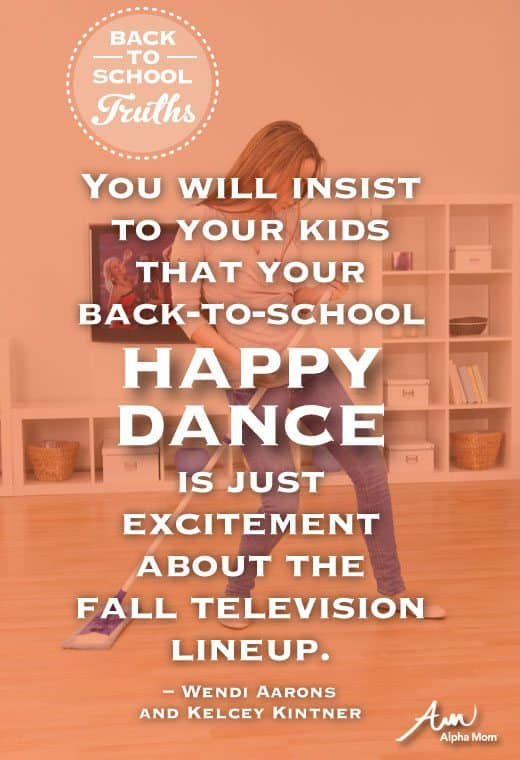 Photo with text that says: You will insist to your kids that your back-to-school happy dance is just excitement about the fall television lineup