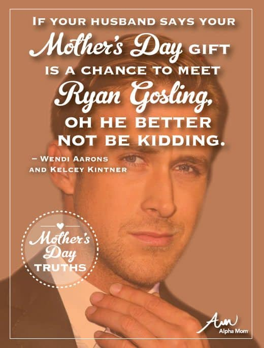 Mother's Day Truth: If your husband says your Mother's Day gift is a chance to meet Ryan Gosling, oh he better not be kidding.