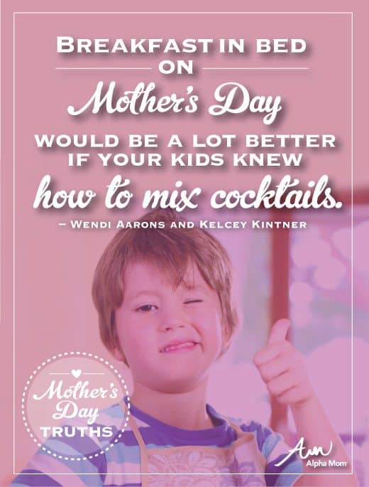 Mother's Day Truths: Breakfast in bed on Mother's Day would be a lot better if your kids knew how to mix cocktails.