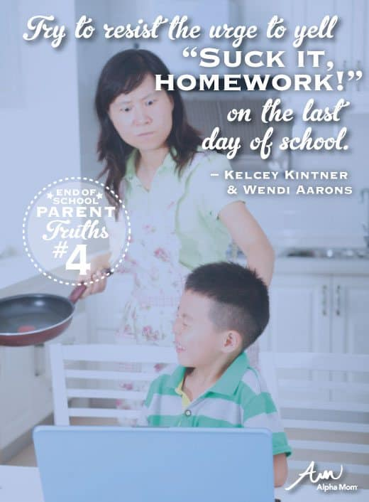 "Try to resist the urge to yell, ""Suck it, homework!"" on the last day of school (Parent Truths)"