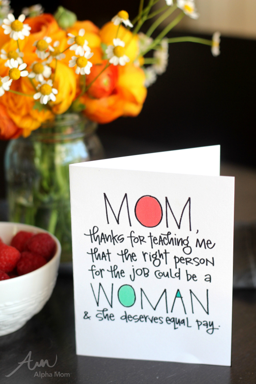 "Mother's Day Cards Done Right (FREE PRINTABLE): ""Mom, Thanks for teaching me that the right person for the job could be a woman and she deserves equal pay."""